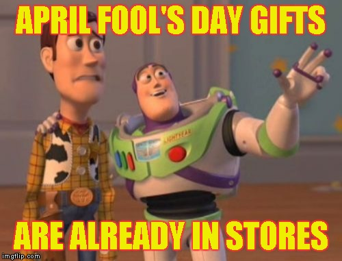 X, X Everywhere Meme | APRIL FOOL'S DAY GIFTS ARE ALREADY IN STORES | image tagged in memes,x,x everywhere,x x everywhere | made w/ Imgflip meme maker