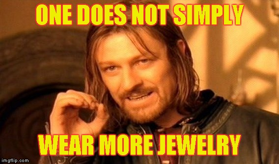 One Does Not Simply Meme | ONE DOES NOT SIMPLY WEAR MORE JEWELRY | image tagged in memes,one does not simply | made w/ Imgflip meme maker