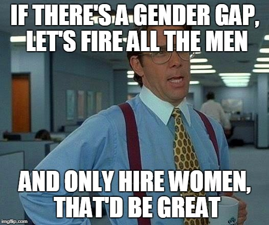 That Would Be Great Meme | IF THERE'S A GENDER GAP, LET'S FIRE ALL THE MEN AND ONLY HIRE WOMEN, THAT'D BE GREAT | image tagged in memes,that would be great | made w/ Imgflip meme maker