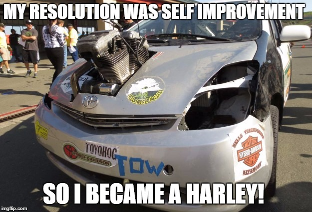 resolution become a harley |  MY RESOLUTION WAS SELF IMPROVEMENT; SO I BECAME A HARLEY! | image tagged in harley,resolutions,self improvement,harley davidson | made w/ Imgflip meme maker