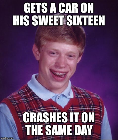 Bad Luck Brian Meme | GETS A CAR ON HIS SWEET SIXTEEN CRASHES IT ON THE SAME DAY | image tagged in memes,bad luck brian | made w/ Imgflip meme maker