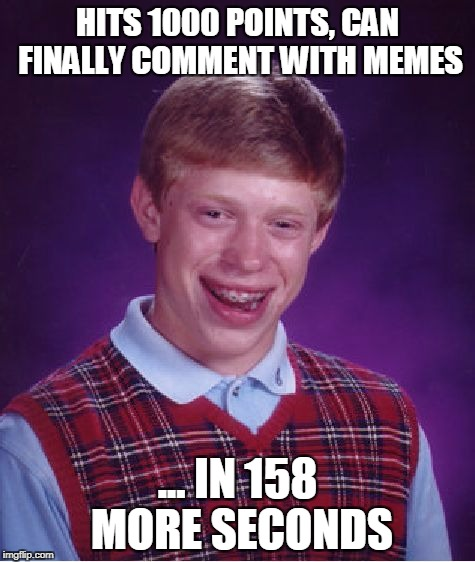 Bad Luck Brian Meme | HITS 1000 POINTS, CAN FINALLY COMMENT WITH MEMES ... IN 158 MORE SECONDS | image tagged in memes,bad luck brian | made w/ Imgflip meme maker