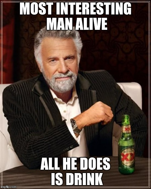 The Most Interesting Man In The World Meme | MOST INTERESTING MAN ALIVE ALL HE DOES IS DRINK | image tagged in memes,the most interesting man in the world | made w/ Imgflip meme maker