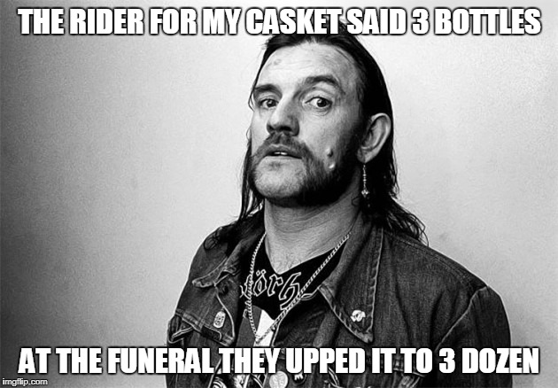THE RIDER FOR MY CASKET SAID 3 BOTTLES AT THE FUNERAL THEY UPPED IT TO 3 DOZEN | made w/ Imgflip meme maker