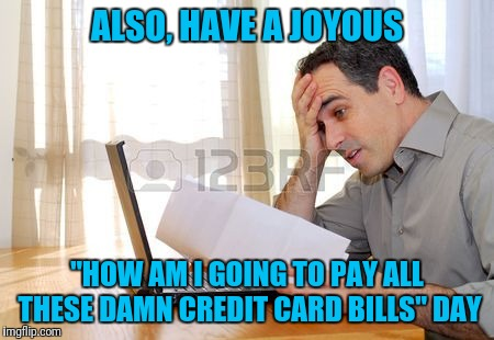 "ALSO, HAVE A JOYOUS ""HOW AM I GOING TO PAY ALL THESE DAMN CREDIT CARD BILLS"" DAY 