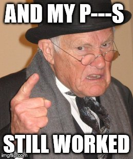 Back In My Day Meme | AND MY P---S STILL WORKED | image tagged in memes,back in my day | made w/ Imgflip meme maker