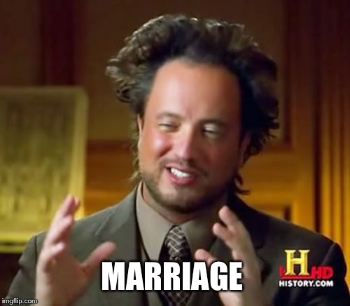 Ancient Aliens Meme | MARRIAGE | image tagged in memes,ancient aliens | made w/ Imgflip meme maker