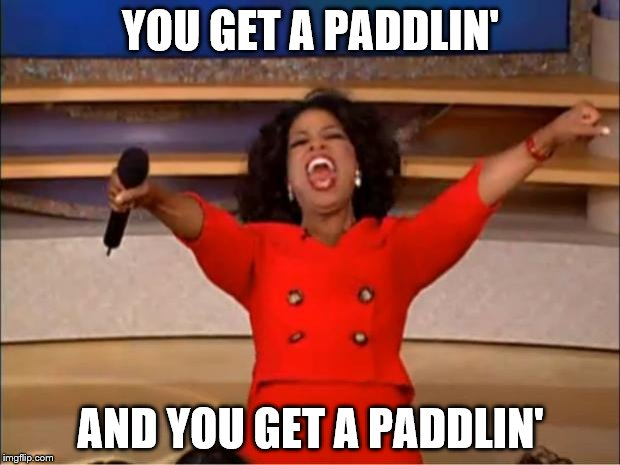Oprah You Get A Meme | YOU GET A PADDLIN' AND YOU GET A PADDLIN' | image tagged in memes,oprah you get a | made w/ Imgflip meme maker