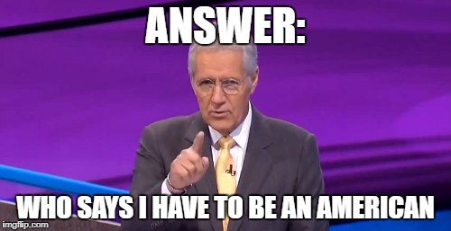 ANSWER:; WHO SAYS I HAVE TO BE AN AMERICAN | image tagged in alex trebeck correct | made w/ Imgflip meme maker
