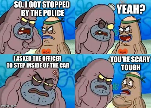 Well, I've never heard of that happening. | SO, I GOT STOPPED BY THE POLICE YEAH? I ASKED THE OFFICER TO STEP INSIDE OF THE CAR YOU'RE SCARY TOUGH | image tagged in how tough are you,memes,police | made w/ Imgflip meme maker