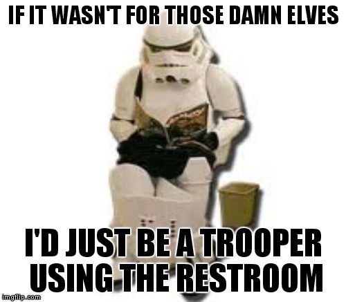 IF IT WASN'T FOR THOSE DAMN ELVES I'D JUST BE A TROOPER USING THE RESTROOM | made w/ Imgflip meme maker
