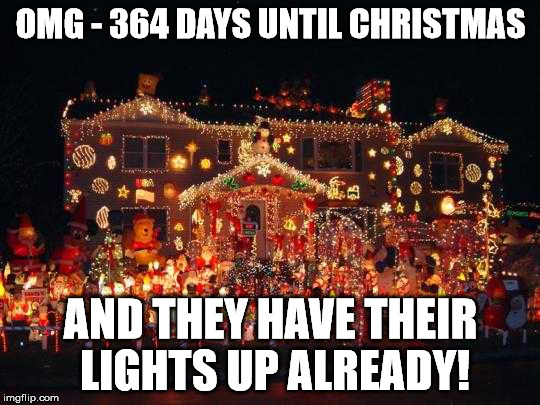 Crazy Christmas lights  | OMG - 364 DAYS UNTIL CHRISTMAS AND THEY HAVE THEIR LIGHTS UP ALREADY! | image tagged in crazy christmas lights | made w/ Imgflip meme maker