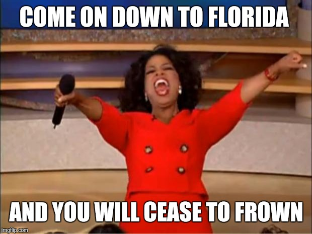 Oprah You Get A Meme | COME ON DOWN TO FLORIDA AND YOU WILL CEASE TO FROWN | image tagged in memes,oprah you get a | made w/ Imgflip meme maker