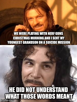 Taps was played shortly thereafter. | WE WERE PLAYING WITH NERF GUNS CHRISTMAS MORNING AND I SENT MY YOUNGEST GRANDSON ON A SUICIDE MISSION HE DID NOT UNDERSTAND WHAT THOSE WORDS | image tagged in memes,one does not simply,inigo montoya | made w/ Imgflip meme maker