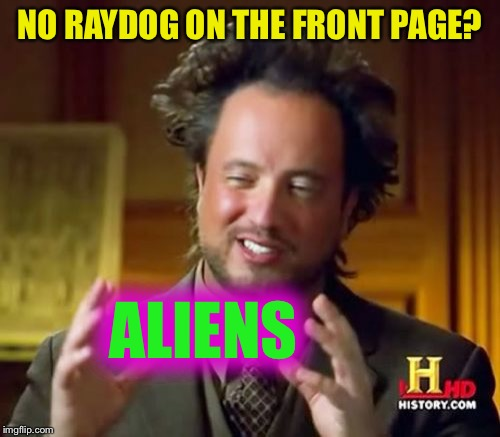 Ancient Aliens Meme | NO RAYDOG ON THE FRONT PAGE? ALIENS | image tagged in memes,ancient aliens,raydog,front page | made w/ Imgflip meme maker