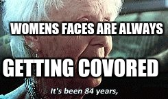 Old lady titanic | WOMENS FACES ARE ALWAYS GETTING COVORED | image tagged in old lady titanic | made w/ Imgflip meme maker
