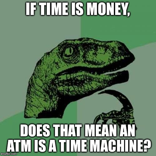 Philosoraptor Meme | IF TIME IS MONEY, DOES THAT MEAN AN ATM IS A TIME MACHINE? | image tagged in memes,philosoraptor | made w/ Imgflip meme maker