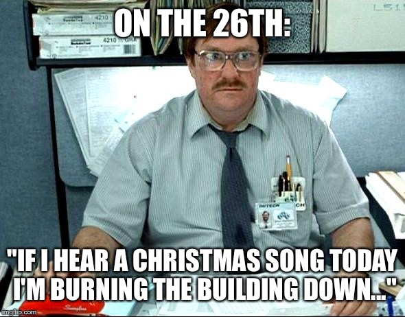 "I Was Told There Would Be Meme | ON THE 26TH: ""IF I HEAR A CHRISTMAS SONG TODAY I'M BURNING THE BUILDING DOWN..."" 