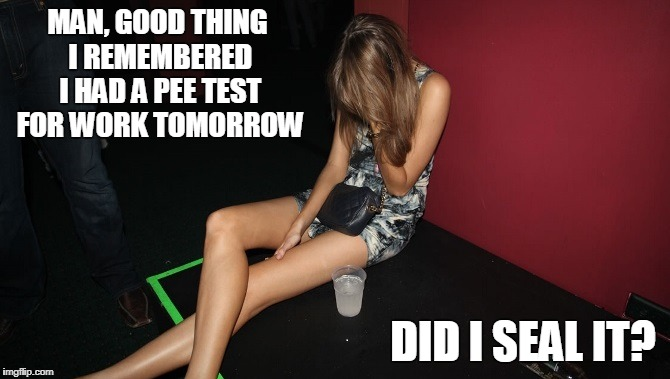 MAN, GOOD THING I REMEMBERED I HAD A PEE TEST FOR WORK TOMORROW DID I SEAL IT? | made w/ Imgflip meme maker