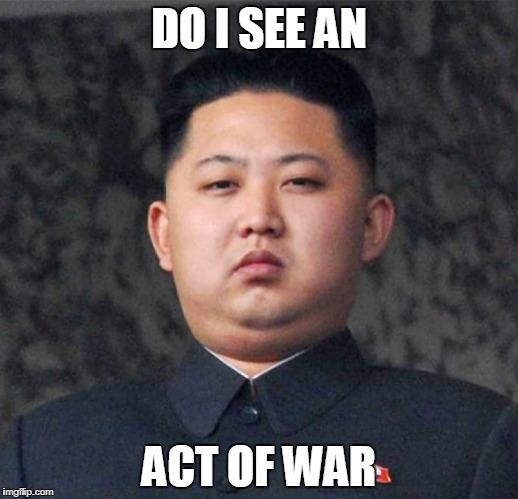 DO I SEE AN ACT OF WAR | image tagged in kim jung un maplestory 2 | made w/ Imgflip meme maker