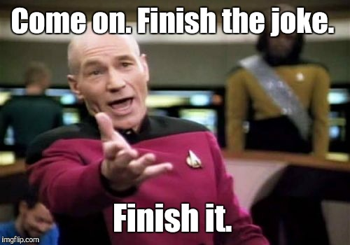 Picard Wtf Meme | Come on. Finish the joke. Finish it. | image tagged in memes,picard wtf | made w/ Imgflip meme maker