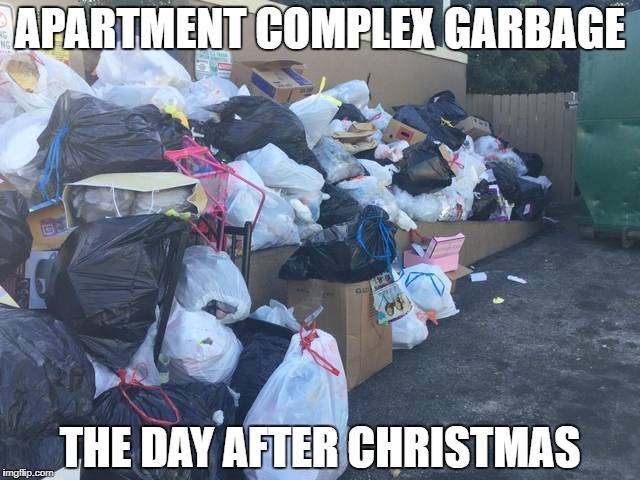 Apartment Christmas Trash | APARTMENT COMPLEX GARBAGE THE DAY AFTER CHRISTMAS | image tagged in apartment,christmas,trash,pile,why,junk | made w/ Imgflip meme maker