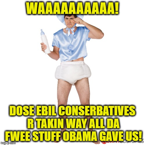 WAAAAAAAAAA! DOSE EBIL CONSERBATIVES R TAKIN WAY ALL DA FWEE STUFF OBAMA GAVE US! | made w/ Imgflip meme maker
