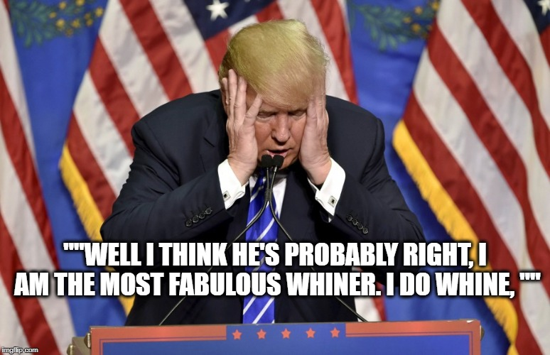 "Cry baby Trump | """"WELL I THINK HE'S PROBABLY RIGHT, I AM THE MOST FABULOUS WHINER. I DO WHINE, """" 