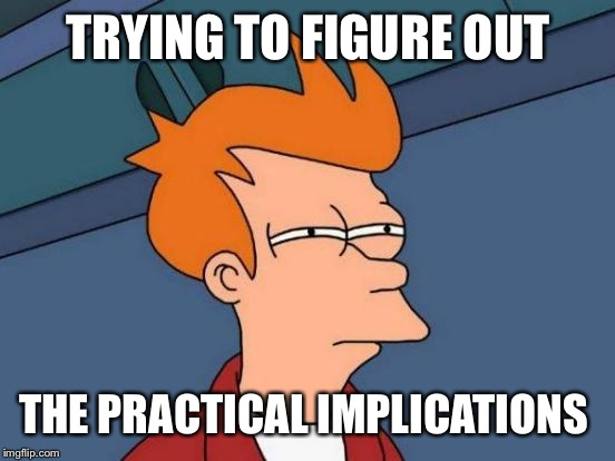 Futurama Fry Meme | TRYING TO FIGURE OUT THE PRACTICAL IMPLICATIONS | image tagged in memes,futurama fry | made w/ Imgflip meme maker