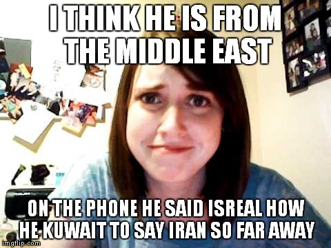 I THINK HE IS FROM THE MIDDLE EAST ON THE PHONE HE SAID ISREAL HOW HE KUWAIT TO SAY IRAN SO FAR AWAY | made w/ Imgflip meme maker