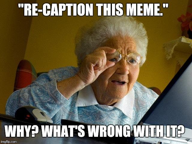 "Grandma Finds The Internet Meme | ""RE-CAPTION THIS MEME."" WHY? WHAT'S WRONG WITH IT? 