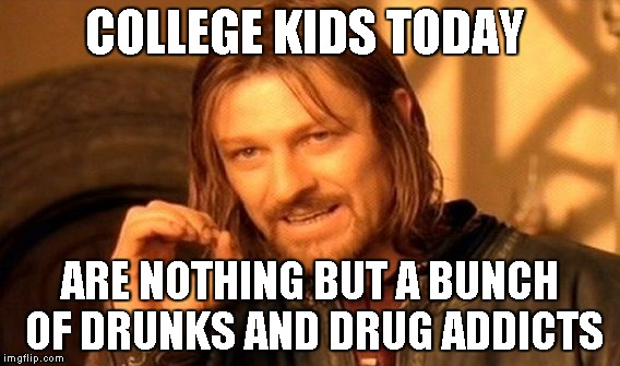 One Does Not Simply Meme | COLLEGE KIDS TODAY ARE NOTHING BUT A BUNCH OF DRUNKS AND DRUG ADDICTS | image tagged in memes,one does not simply | made w/ Imgflip meme maker
