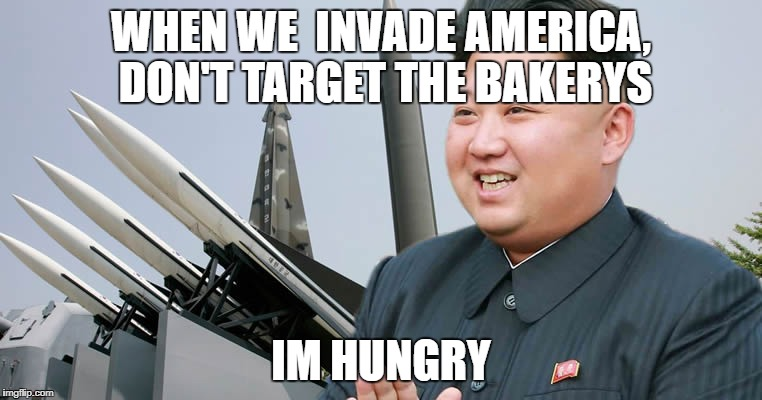 WHEN WE  INVADE AMERICA, DON'T TARGET THE BAKERYS IM HUNGRY | image tagged in kim jon un | made w/ Imgflip meme maker