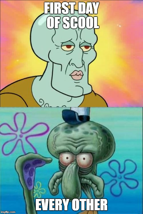 Squidward Meme | FIRST DAY OF SCOOL EVERY OTHER | image tagged in memes,squidward | made w/ Imgflip meme maker
