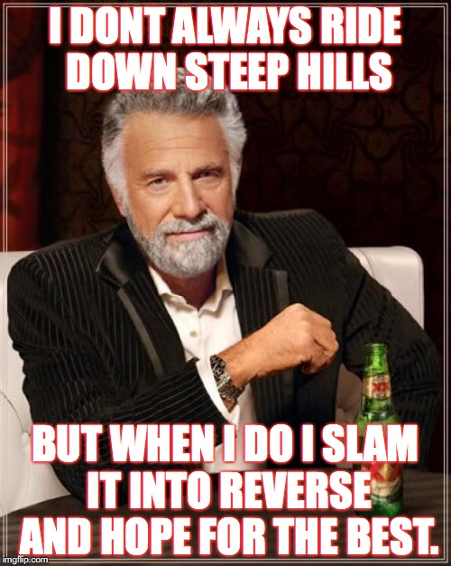 The Most Interesting Man In The World Meme | I DONT ALWAYS RIDE DOWN STEEP HILLS BUT WHEN I DO I SLAM IT INTO REVERSE AND HOPE FOR THE BEST. | image tagged in memes,the most interesting man in the world | made w/ Imgflip meme maker