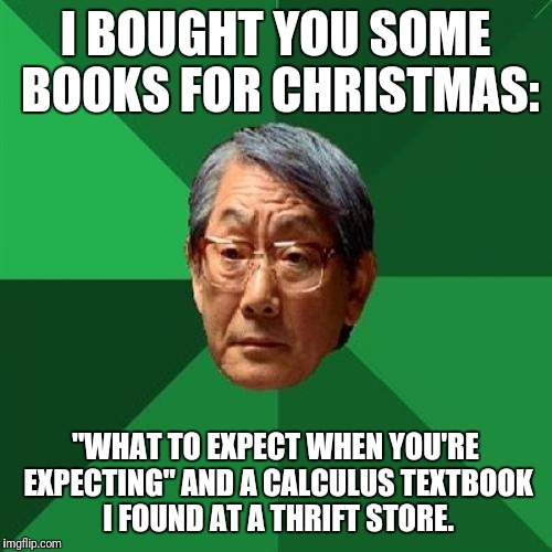 "My dad literally just told me this and then sent me a pic of high expectations asian dad. He thinks he's funny. | I BOUGHT YOU SOME BOOKS FOR CHRISTMAS: ""WHAT TO EXPECT WHEN YOU'RE EXPECTING"" AND A CALCULUS TEXTBOOK I FOUND AT A THRIFT STORE. 