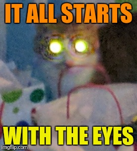 IT ALL STARTS WITH THE EYES | made w/ Imgflip meme maker
