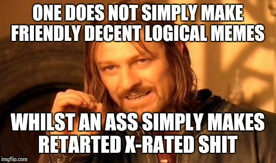 What I love about imgflip family is how they make it family like  | ONE DOES NOT SIMPLY MAKE FRIENDLY DECENT LOGICAL MEMES WHILST AN ASS SIMPLY MAKES RETARTED X-RATED SHIT | image tagged in memes,one does not simply,retard,bullshit,logic,truth | made w/ Imgflip meme maker