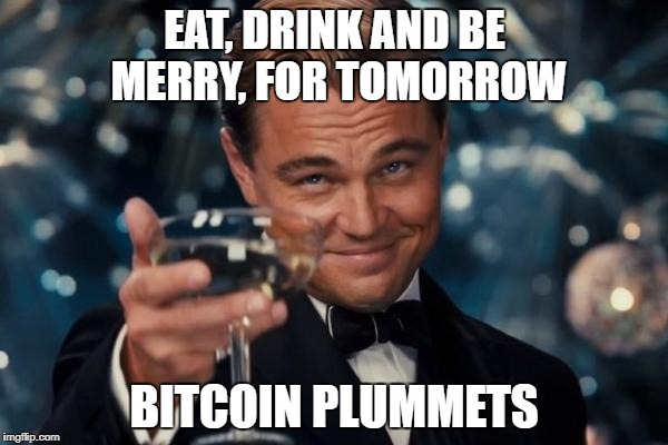 Easy Come, Easy Go | EAT, DRINK AND BE MERRY, FOR TOMORROW BITCOIN PLUMMETS | image tagged in memes,leonardo dicaprio cheers,bitcoin | made w/ Imgflip meme maker