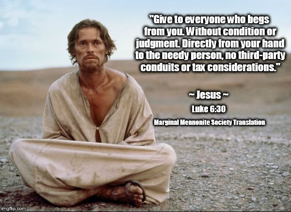 "Give to Everyone Who Begs From You |  ""Give to everyone who begs from you. Without condition or judgment. Directly from your hand to the needy person, no third-party conduits or tax considerations.""; ~ Jesus ~; Luke 6:30; Marginal Mennonite Society Translation 