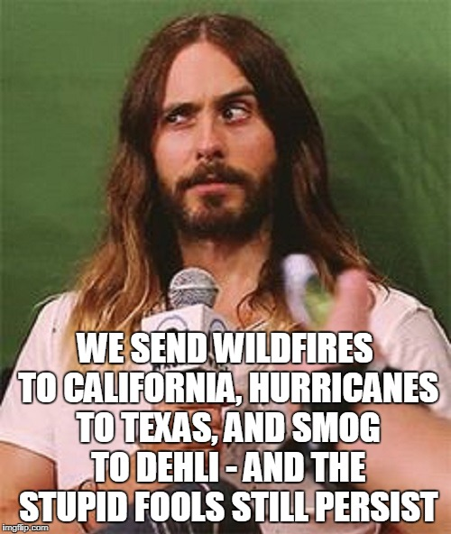 WE SEND WILDFIRES TO CALIFORNIA, HURRICANES TO TEXAS, AND SMOG TO DEHLI - AND THE STUPID FOOLS STILL PERSIST | made w/ Imgflip meme maker