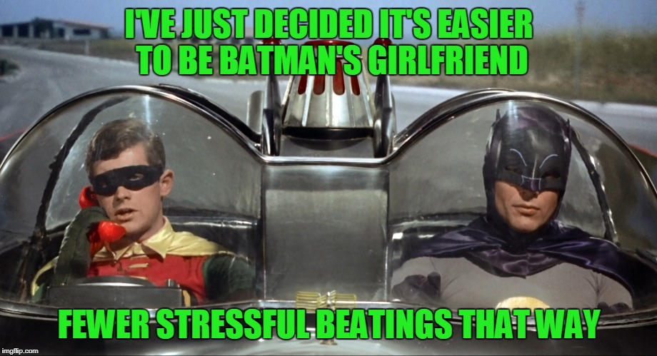 I'VE JUST DECIDED IT'S EASIER TO BE BATMAN'S GIRLFRIEND FEWER STRESSFUL BEATINGS THAT WAY | made w/ Imgflip meme maker