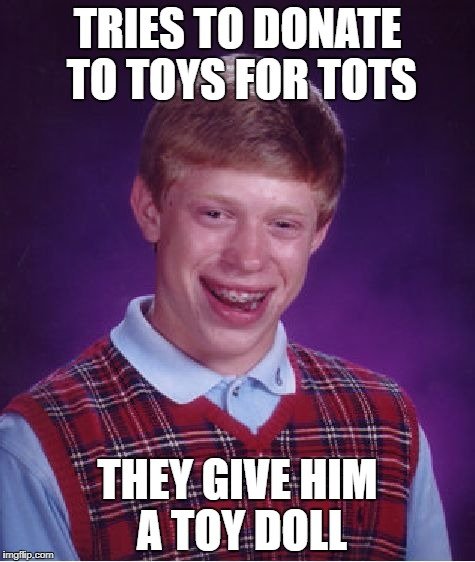 Bad Luck Brian Meme | TRIES TO DONATE TO TOYS FOR TOTS THEY GIVE HIM A TOY DOLL | image tagged in memes,bad luck brian | made w/ Imgflip meme maker