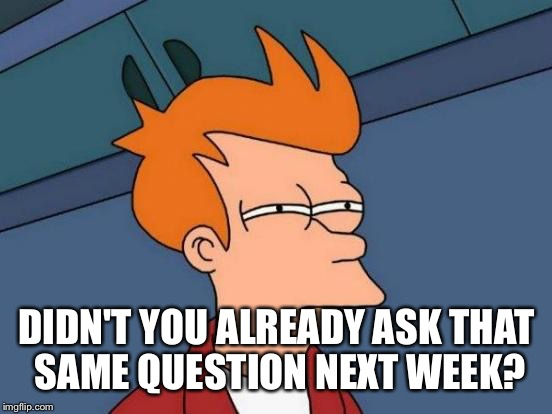 Futurama Fry Meme | DIDN'T YOU ALREADY ASK THAT SAME QUESTION NEXT WEEK? | image tagged in memes,futurama fry | made w/ Imgflip meme maker