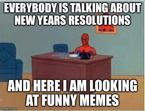 Spider man at his desk | EVERYBODY IS TALKING ABOUT NEW YEARS RESOLUTIONS AND HERE I AM LOOKING AT FUNNY MEMES | image tagged in spider man at his desk | made w/ Imgflip meme maker