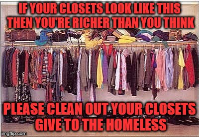 IF YOUR CLOSETS LOOK LIKE THIS THEN YOU'RE RICHER THAN YOU THINK PLEASE CLEAN OUT YOUR CLOSETS GIVE TO THE HOMELESS | image tagged in messy closet | made w/ Imgflip meme maker