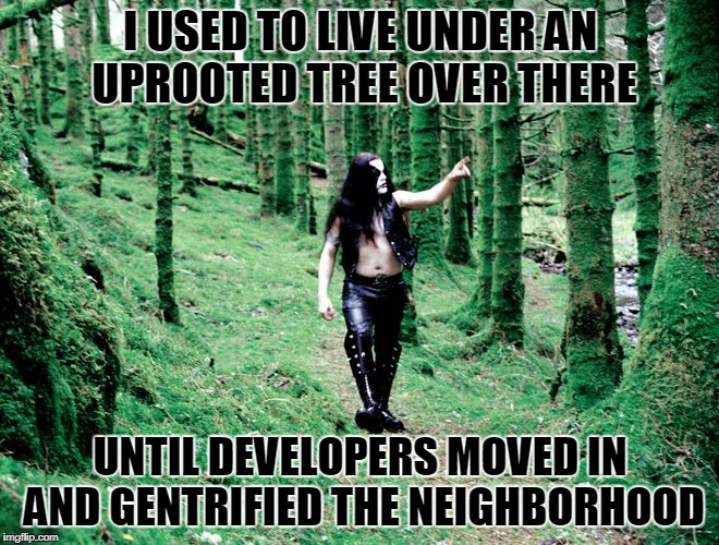 rents went through the roof...er, roots! | I USED TO LIVE UNDER AN UPROOTED TREE OVER THERE UNTIL DEVELOPERS MOVED IN AND GENTRIFIED THE NEIGHBORHOOD | image tagged in black metal dude in forest,memes,black metal,development,neighborhood,immortal | made w/ Imgflip meme maker
