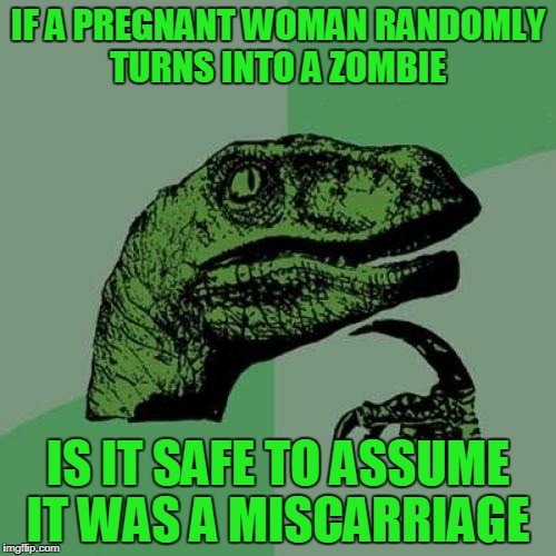 Philosoraptor Meme | IF A PREGNANT WOMAN RANDOMLY TURNS INTO A ZOMBIE IS IT SAFE TO ASSUME IT WAS A MISCARRIAGE | image tagged in memes,philosoraptor | made w/ Imgflip meme maker