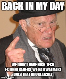 Back In My Day Meme | BACK IN MY DAY WE DIDN'T HAVE HIGH TECH FX LIGHTSABERS, WE HAD WALMART ONES THAT BROKE EASILY | image tagged in memes,back in my day | made w/ Imgflip meme maker