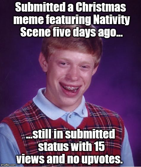 Is the Reason for the Season offensive? Is it NSFW? | Submitted a Christmas meme featuring Nativity Scene five days ago... ...still in submitted status with 15 views and no upvotes. | image tagged in memes,bad luck brian,christmas memes | made w/ Imgflip meme maker